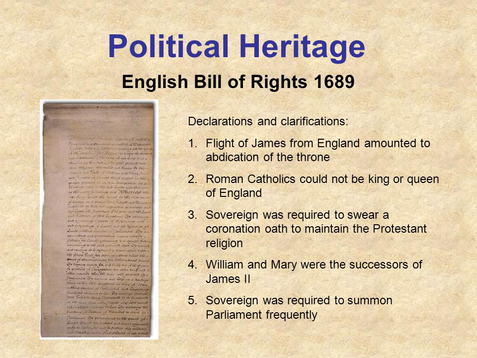 Political Heritage English Bill of Rights 1689 Declarations and clarifications: 1.Flight of James from England amounted to abdication of the throne 2.Roman Catholics could not be king or queen of England 3.Sovereign was required to swear a coronation oath to maintain the Protestant religion 4.William and Mary were the successors of James II 5.Sovereign was required to summon Parliament frequently