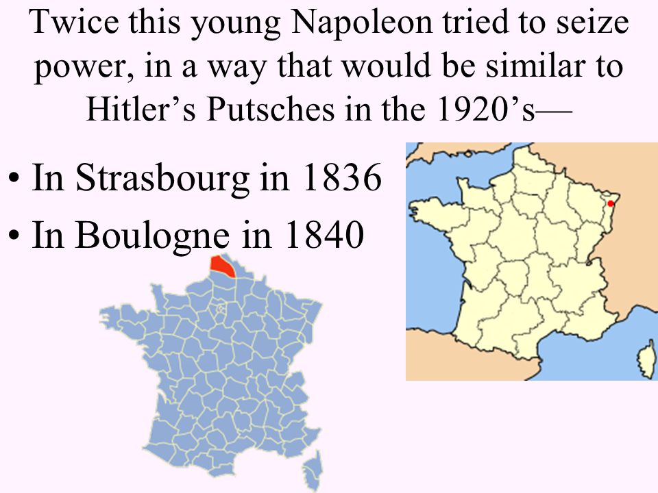 Twice this young Napoleon tried to seize power, in a way that would be similar to Hitler's Putsches in the 1920's— In Strasbourg in 1836 In Boulogne in 1840