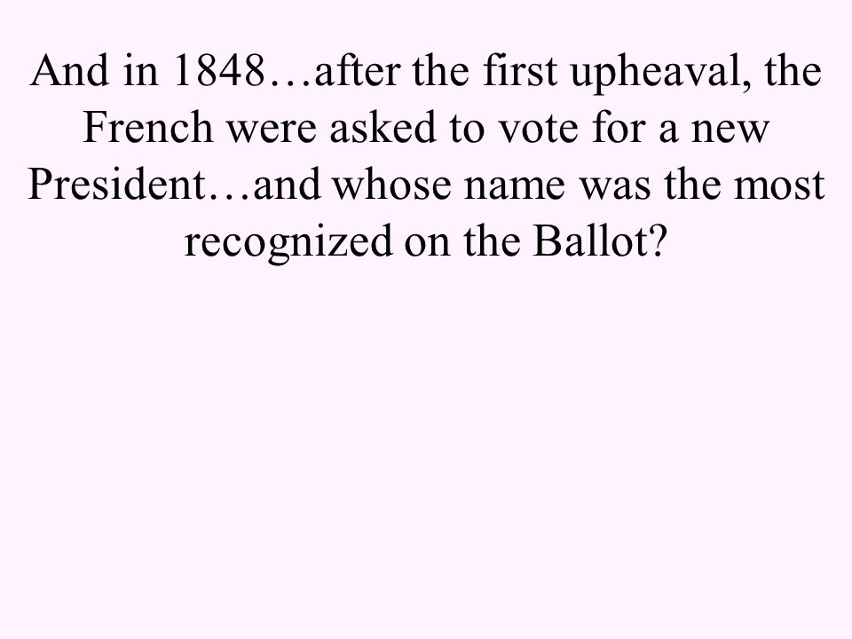And in 1848…after the first upheaval, the French were asked to vote for a new President…and whose name was the most recognized on the Ballot