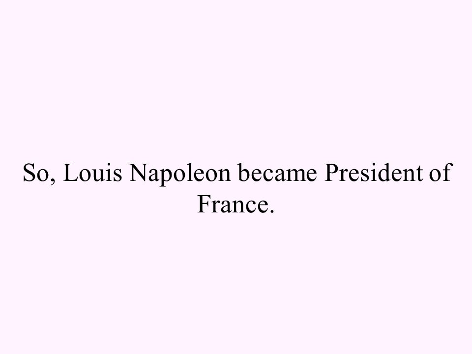 So, Louis Napoleon became President of France.
