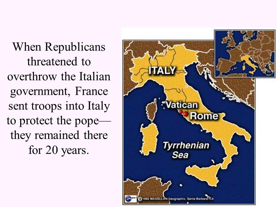 When Republicans threatened to overthrow the Italian government, France sent troops into Italy to protect the pope— they remained there for 20 years.