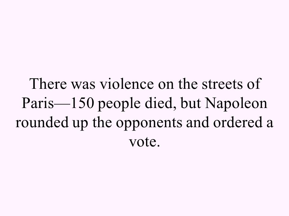 There was violence on the streets of Paris—150 people died, but Napoleon rounded up the opponents and ordered a vote.