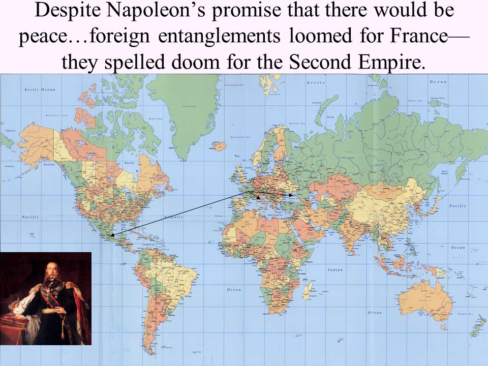 Despite Napoleon's promise that there would be peace…foreign entanglements loomed for France— they spelled doom for the Second Empire.
