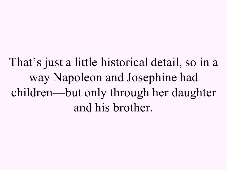 That's just a little historical detail, so in a way Napoleon and Josephine had children—but only through her daughter and his brother.