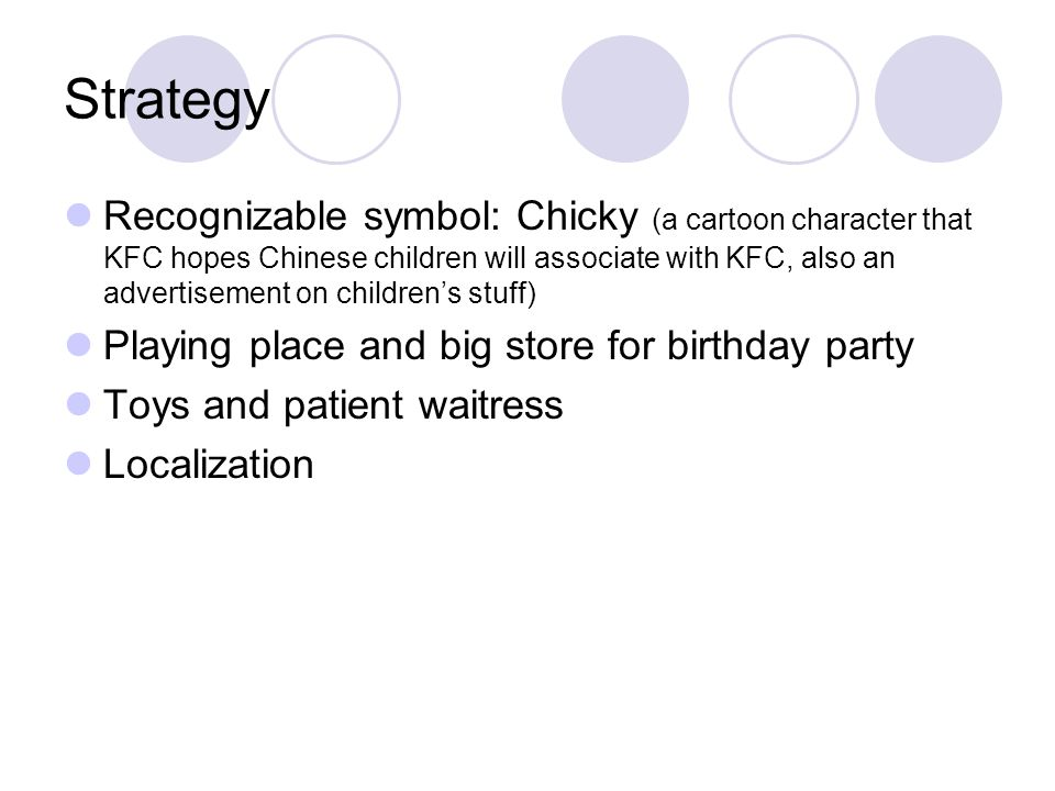 Strategy Recognizable symbol: Chicky (a cartoon character that KFC hopes Chinese children will associate with KFC, also an advertisement on children's stuff) Playing place and big store for birthday party Toys and patient waitress Localization