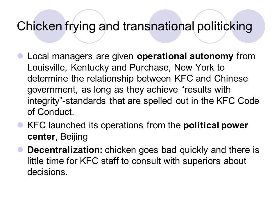 Chicken frying and transnational politicking Local managers are given operational autonomy from Louisville, Kentucky and Purchase, New York to determine the relationship between KFC and Chinese government, as long as they achieve results with integrity -standards that are spelled out in the KFC Code of Conduct.