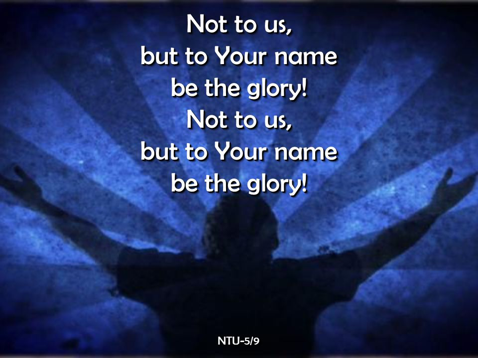 Not to us, but to Your name be the glory. Not to us, but to Your name be the glory.