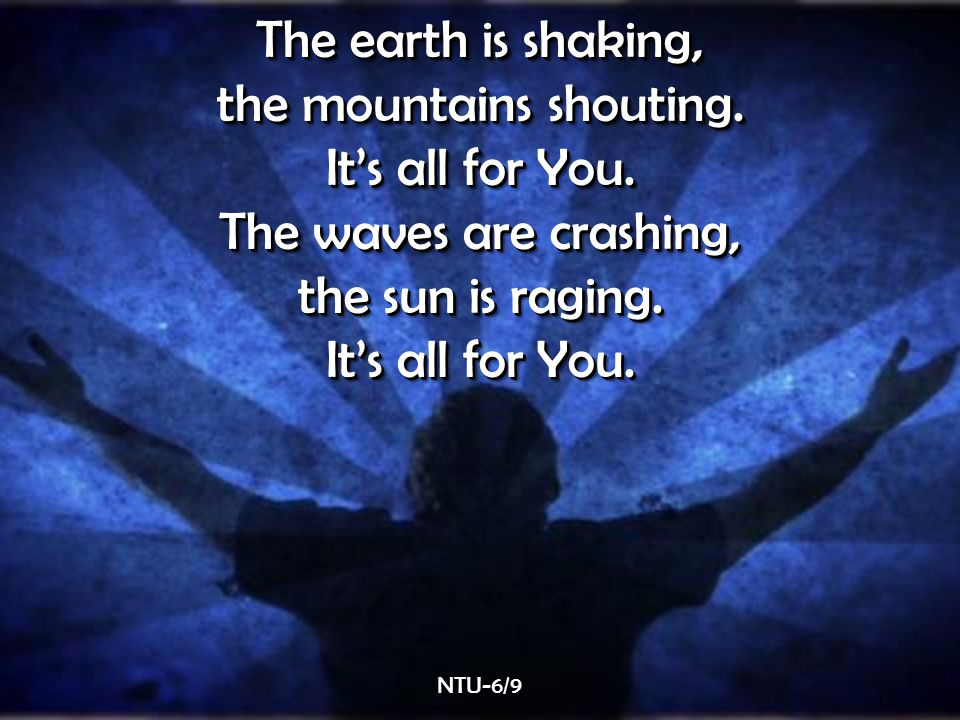The earth is shaking, the mountains shouting. It's all for You.