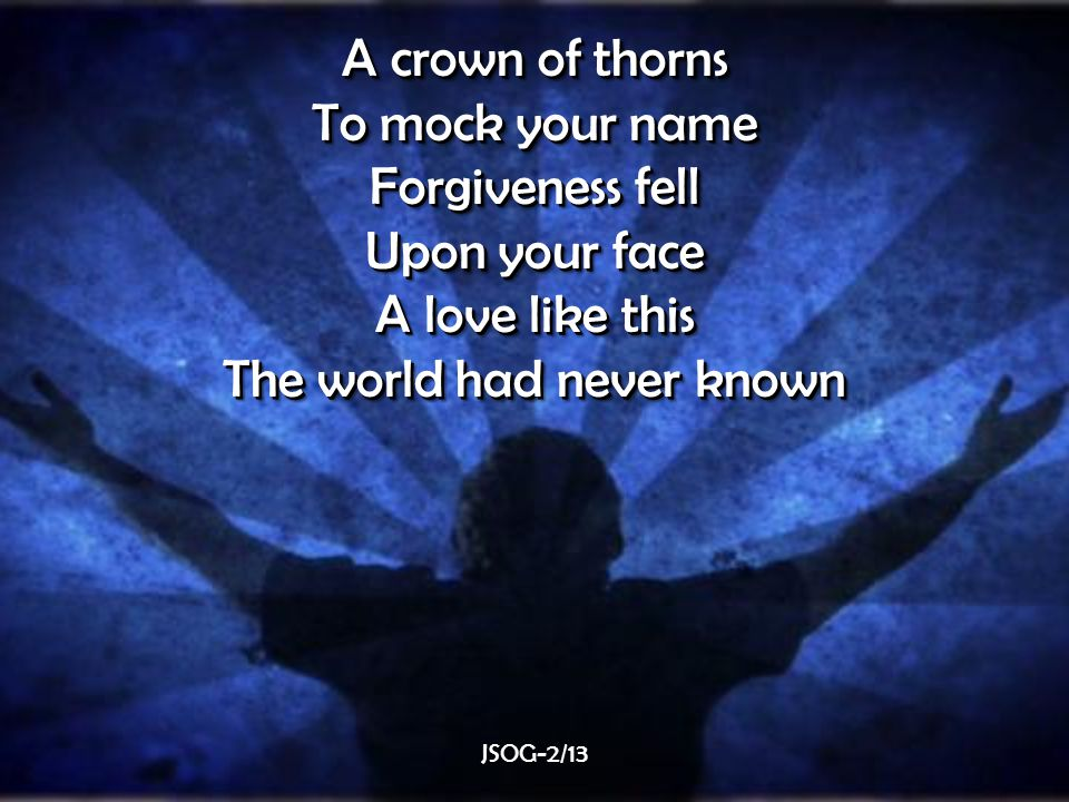 A crown of thorns To mock your name Forgiveness fell Upon your face A love like this The world had never known A crown of thorns To mock your name Forgiveness fell Upon your face A love like this The world had never known JSOG-2/13