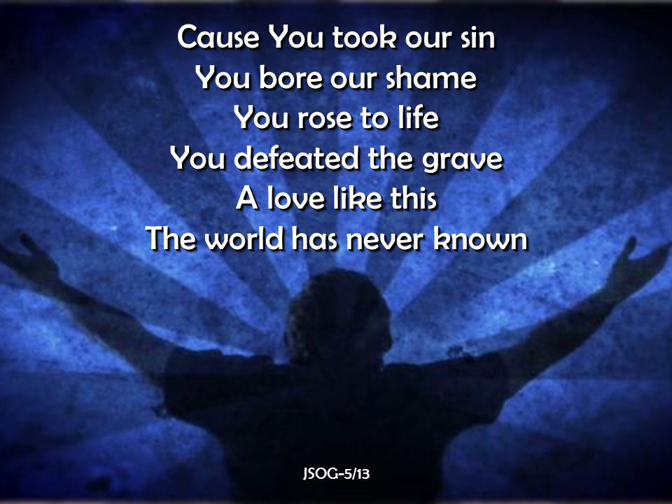 Cause You took our sin You bore our shame You rose to life You defeated the grave A love like this The world has never known Cause You took our sin You bore our shame You rose to life You defeated the grave A love like this The world has never known JSOG-5/13