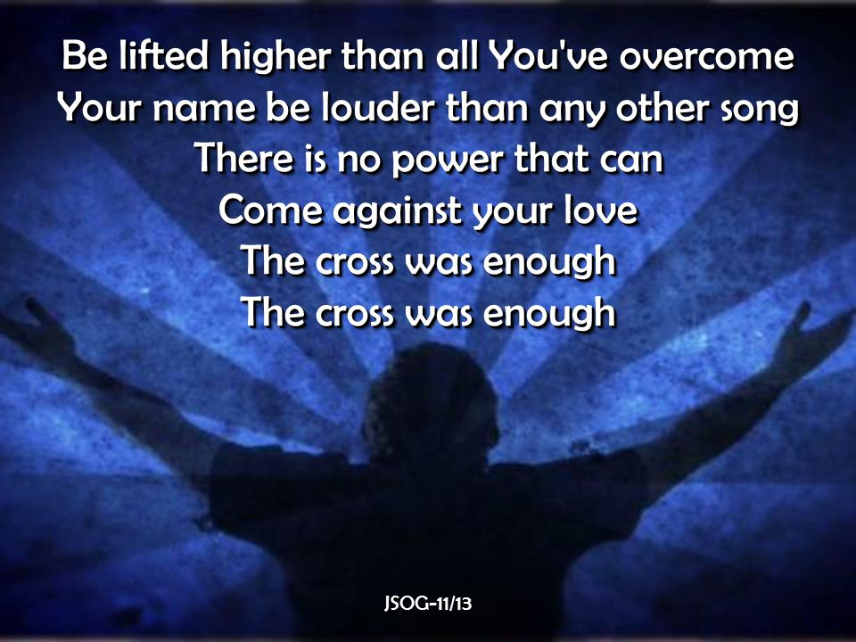 Be lifted higher than all You ve overcome Your name be louder than any other song There is no power that can Come against your love The cross was enough Be lifted higher than all You ve overcome Your name be louder than any other song There is no power that can Come against your love The cross was enough JSOG-11/13