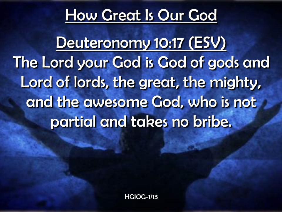 How Great Is Our God Deuteronomy 10:17 (ESV) The Lord your God is God of gods and Lord of lords, the great, the mighty, and the awesome God, who is not partial and takes no bribe.