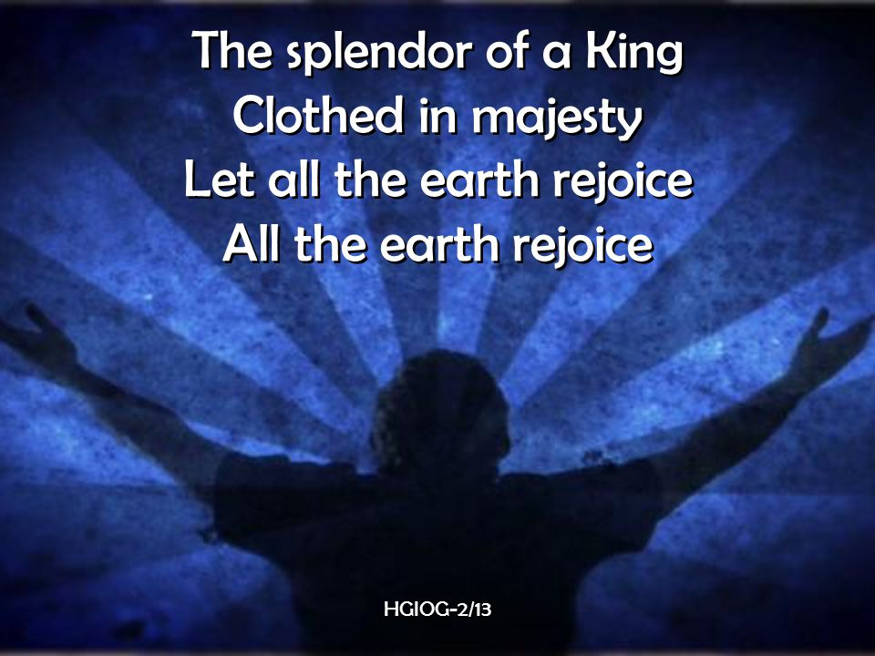 The splendor of a King Clothed in majesty Let all the earth rejoice All the earth rejoice The splendor of a King Clothed in majesty Let all the earth rejoice All the earth rejoice HGIOG-2/13
