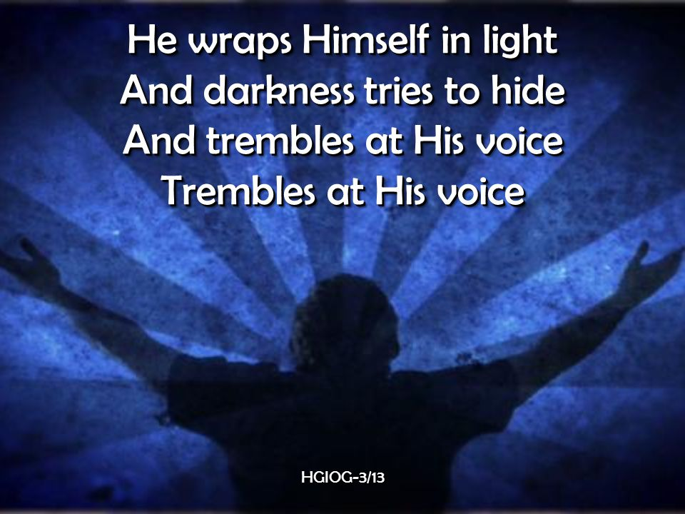 He wraps Himself in light And darkness tries to hide And trembles at His voice Trembles at His voice He wraps Himself in light And darkness tries to hide And trembles at His voice Trembles at His voice HGIOG-3/13HGIOG-3/13