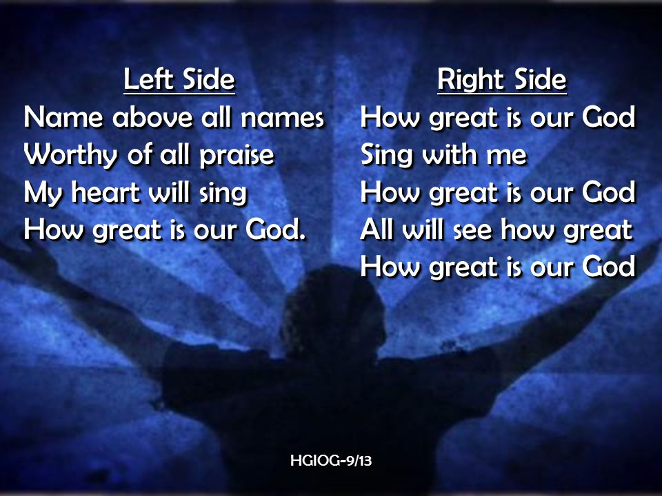 Left Side Name above all names Worthy of all praise My heart will sing How great is our God.