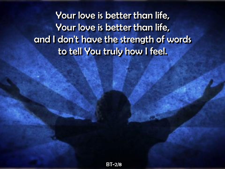 Your love is better than life, and I don t have the strength of words to tell You truly how I feel.