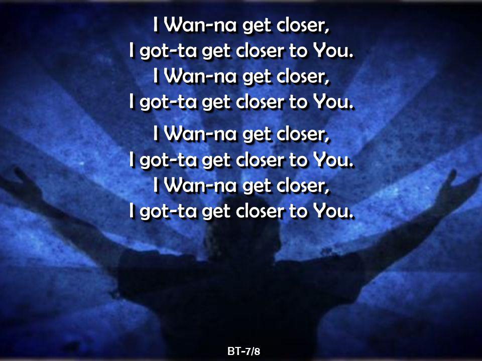 I Wan-na get closer, I got-ta get closer to You. I Wan-na get closer, I got-ta get closer to You.