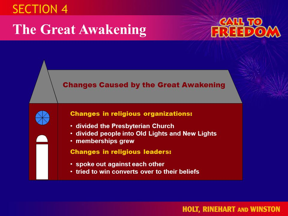 SECTION 4 The Great Awakening Changes Caused by the Great Awakening Changes in religious organizations: Changes in religious leaders: divided the Presbyterian Church divided people into Old Lights and New Lights memberships grew spoke out against each other tried to win converts over to their beliefs