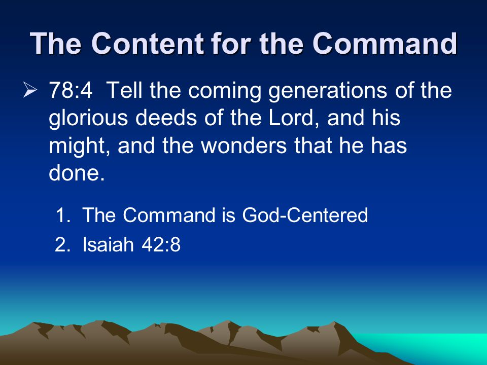 The Content for the Command  78:4 Tell the coming generations of the glorious deeds of the Lord, and his might, and the wonders that he has done.