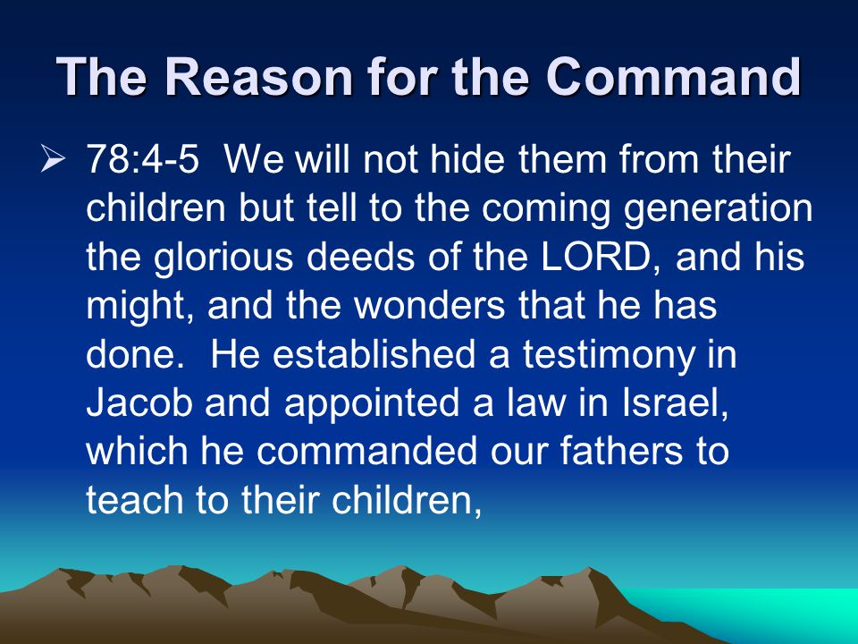 The Reason for the Command  78:4-5 We will not hide them from their children but tell to the coming generation the glorious deeds of the LORD, and his might, and the wonders that he has done.