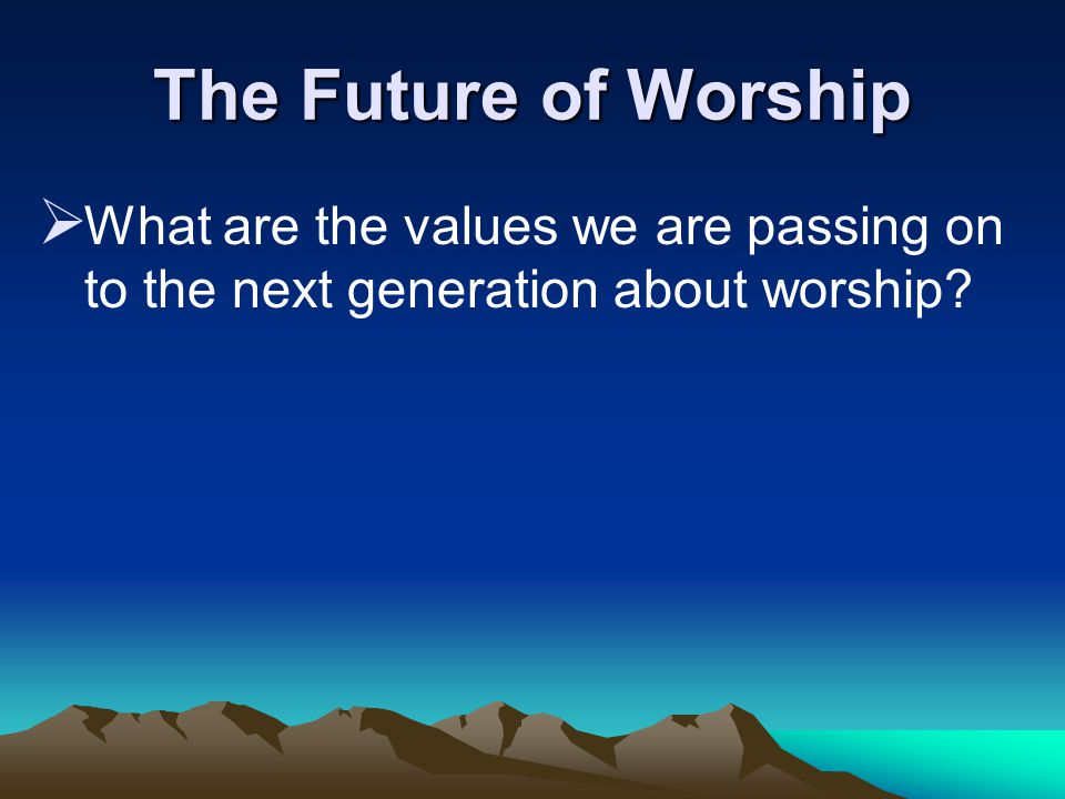 The Future of Worship  What are the values we are passing on to the next generation about worship