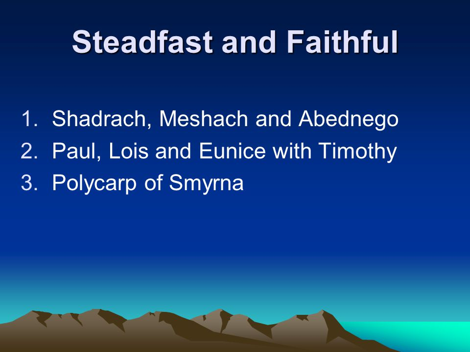 Steadfast and Faithful 1.Shadrach, Meshach and Abednego 2.Paul, Lois and Eunice with Timothy 3.Polycarp of Smyrna