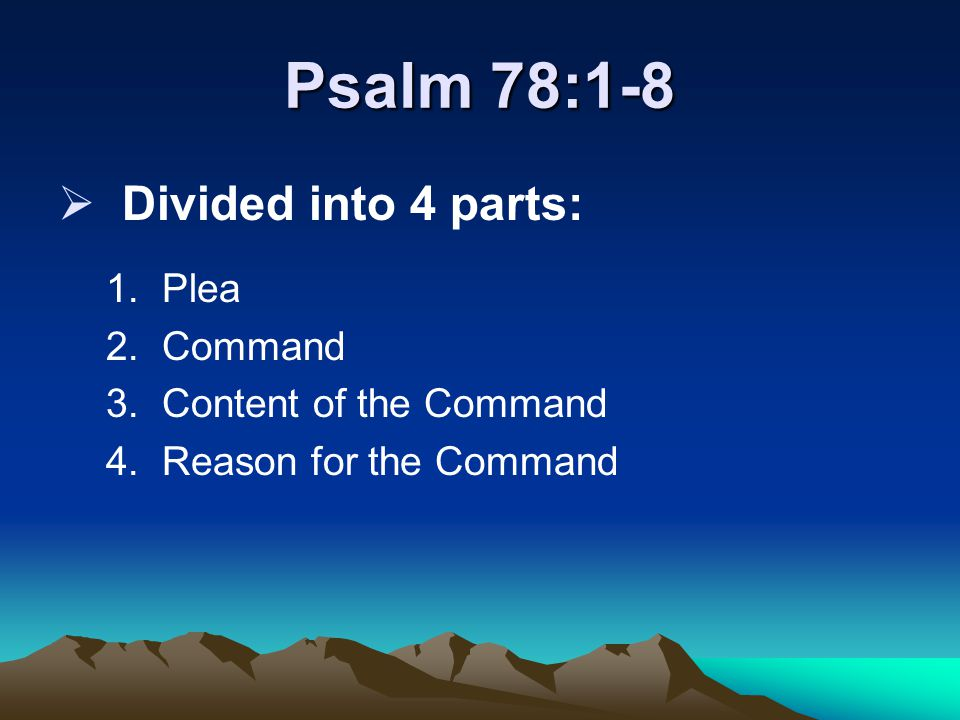 Psalm 78:1-8  Divided into 4 parts: 1.Plea 2.Command 3.Content of the Command 4.Reason for the Command