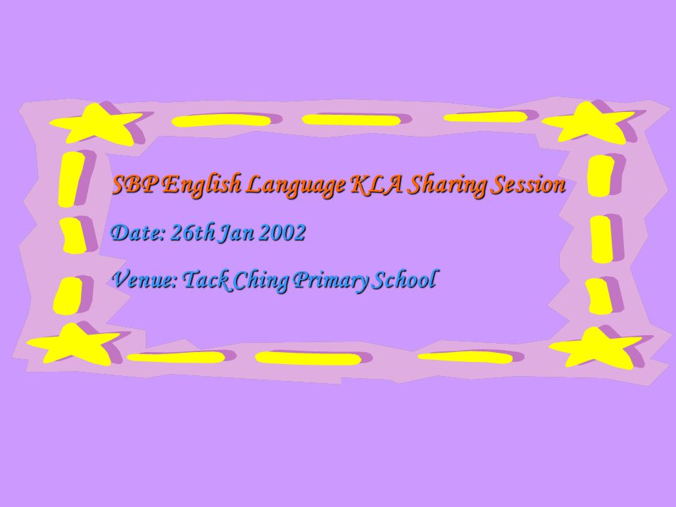 SBP English Language KLA Sharing Session SBP English Language KLA Sharing Session Date: 26th Jan 2002 Date: 26th Jan 2002 Venue: Tack Ching Primary School Venue: Tack Ching Primary School