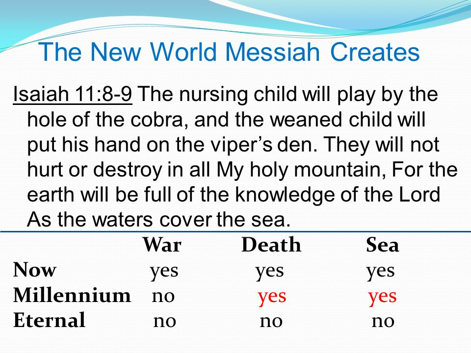 The New World Messiah Creates Isaiah 11:8-9 The nursing child will play by the hole of the cobra, and the weaned child will put his hand on the viper's den.