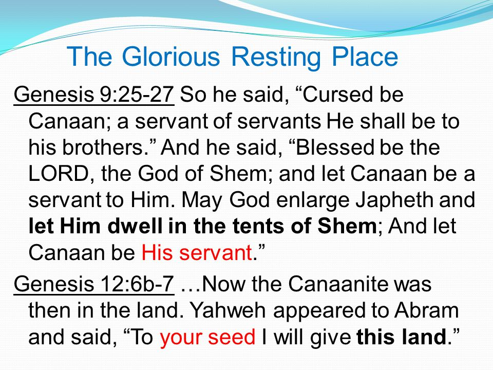 The Glorious Resting Place Genesis 9:25-27 So he said, Cursed be Canaan; a servant of servants He shall be to his brothers. And he said, Blessed be the LORD, the God of Shem; and let Canaan be a servant to Him.