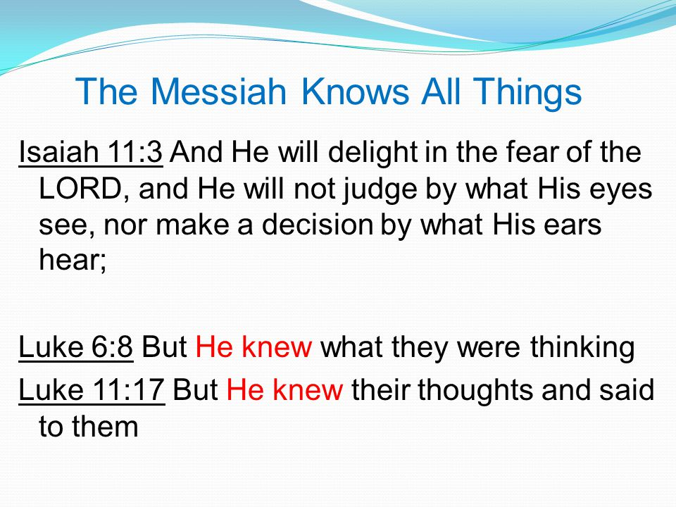 The Messiah Knows All Things Isaiah 11:3 And He will delight in the fear of the LORD, and He will not judge by what His eyes see, nor make a decision by what His ears hear; Luke 6:8 But He knew what they were thinking Luke 11:17 But He knew their thoughts and said to them