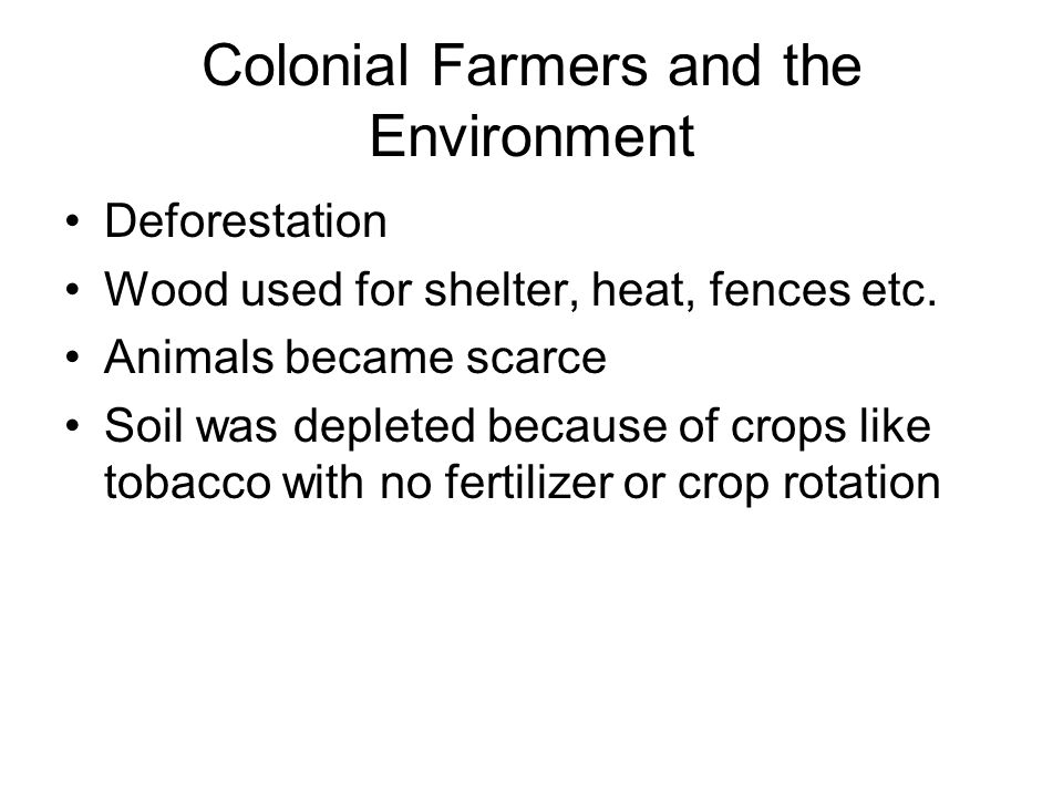 Colonial Farmers and the Environment Deforestation Wood used for shelter, heat, fences etc. Animals became scarce Soil was depleted because of crops l