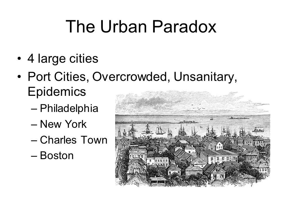 The Urban Paradox 4 large cities Port Cities, Overcrowded, Unsanitary, Epidemics –Philadelphia –New York –Charles Town –Boston