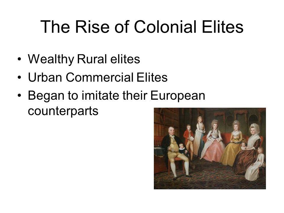 The Rise of Colonial Elites Wealthy Rural elites Urban Commercial Elites Began to imitate their European counterparts