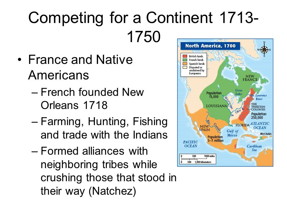 Competing for a Continent 1713- 1750 France and Native Americans –French founded New Orleans 1718 –Farming, Hunting, Fishing and trade with the Indian