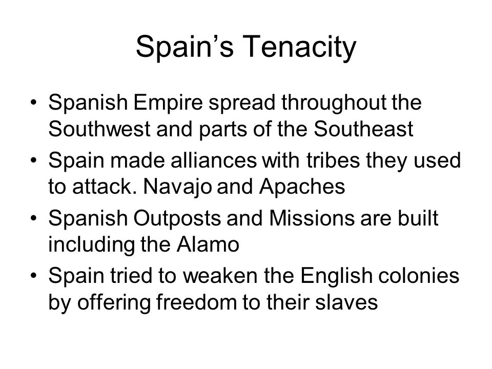 Spain's Tenacity Spanish Empire spread throughout the Southwest and parts of the Southeast Spain made alliances with tribes they used to attack. Navaj