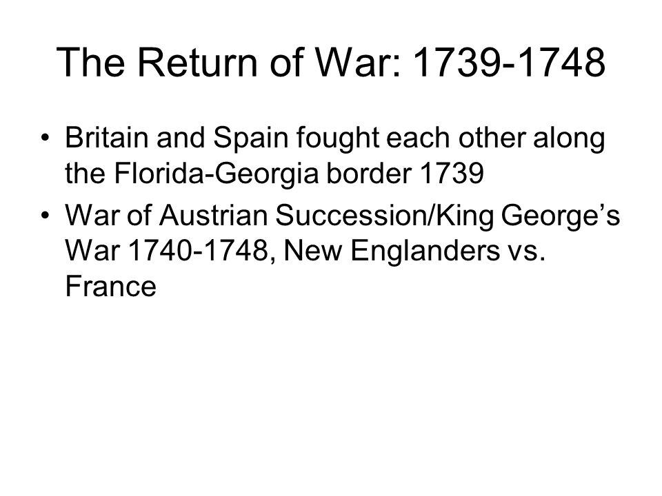 The Return of War: 1739-1748 Britain and Spain fought each other along the Florida-Georgia border 1739 War of Austrian Succession/King George's War 17