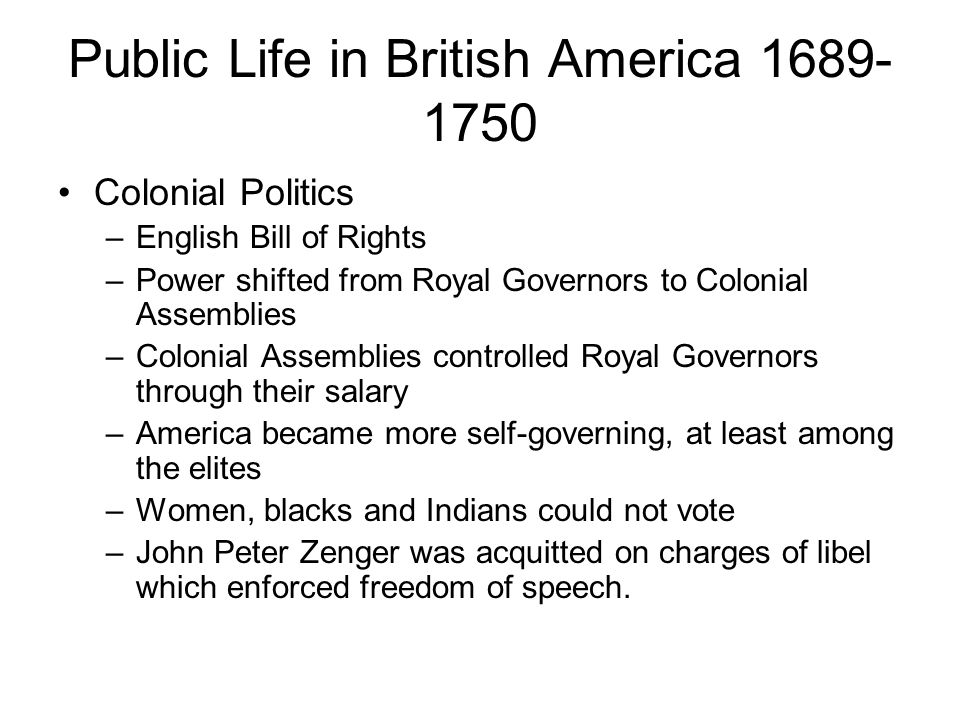 Public Life in British America 1689- 1750 Colonial Politics –English Bill of Rights –Power shifted from Royal Governors to Colonial Assemblies –Coloni