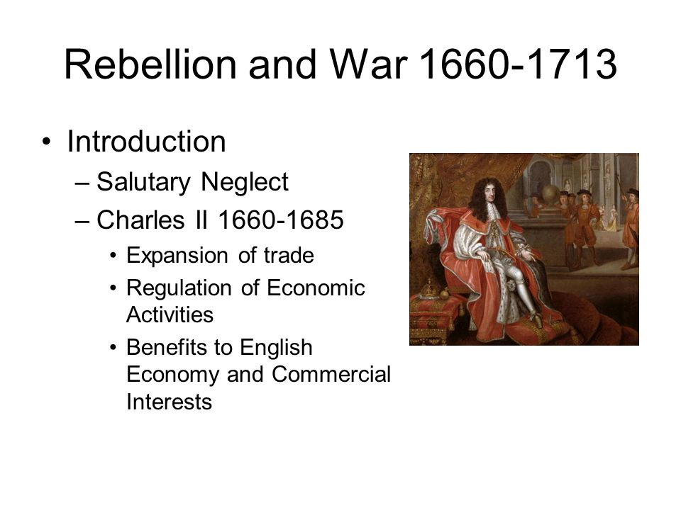Rebellion and War 1660-1713 Introduction –Salutary Neglect –Charles II 1660-1685 Expansion of trade Regulation of Economic Activities Benefits to Engl