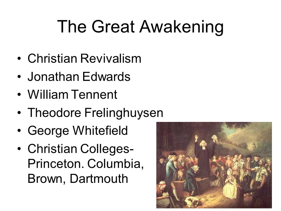 The Great Awakening Christian Revivalism Jonathan Edwards William Tennent Theodore Frelinghuysen George Whitefield Christian Colleges- Princeton. Colu