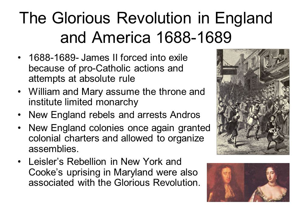 The Glorious Revolution in England and America 1688-1689 1688-1689- James II forced into exile because of pro-Catholic actions and attempts at absolut