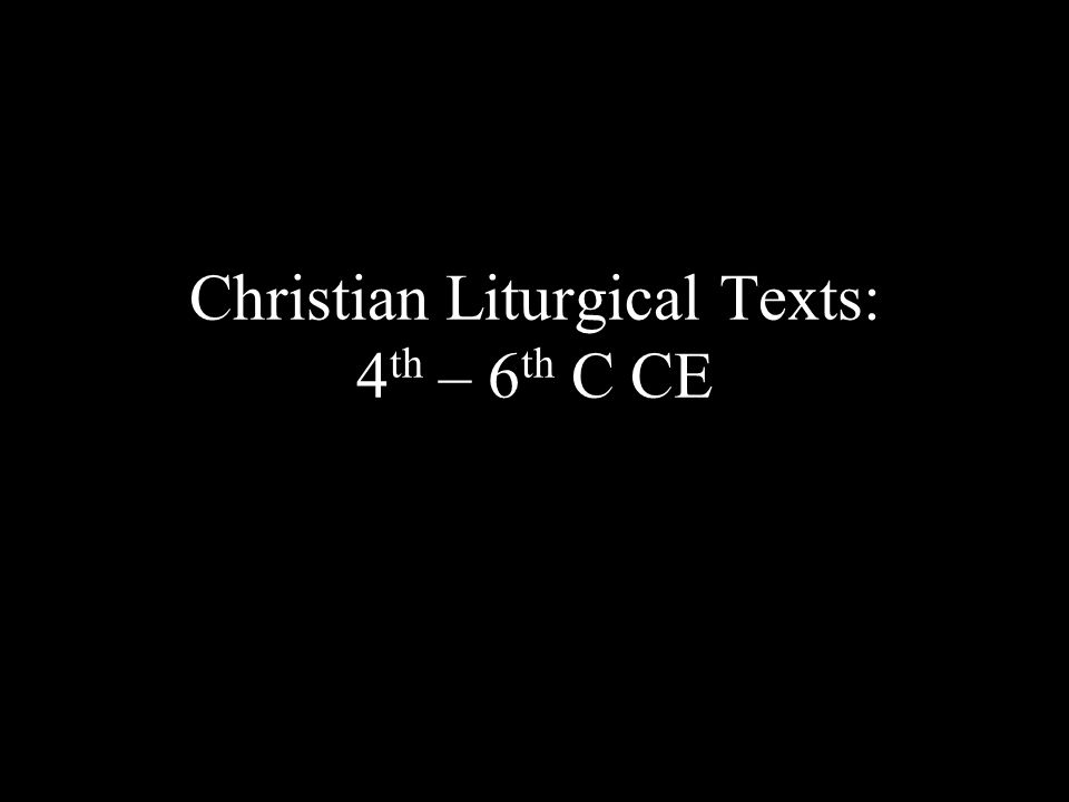 Christian Liturgical Texts: 4 th – 6 th C CE