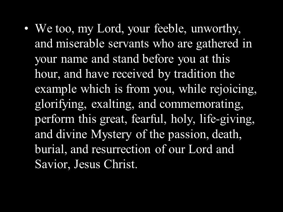We too, my Lord, your feeble, unworthy, and miserable servants who are gathered in your name and stand before you at this hour, and have received by t