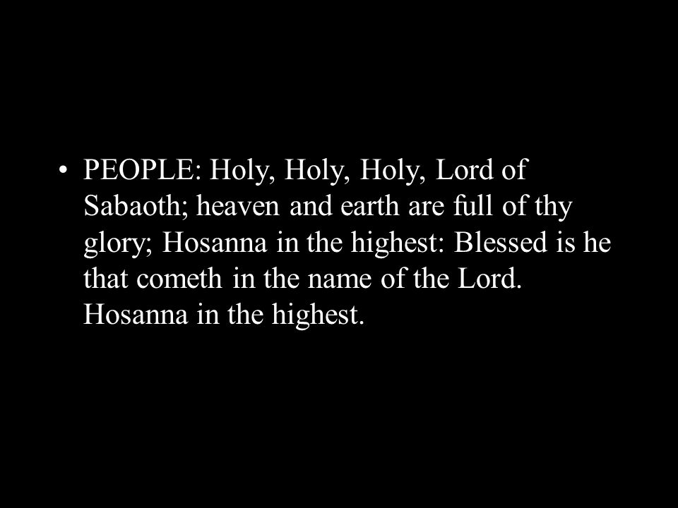 PEOPLE: Holy, Holy, Holy, Lord of Sabaoth; heaven and earth are full of thy glory; Hosanna in the highest: Blessed is he that cometh in the name of th
