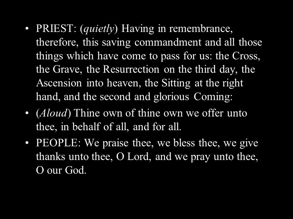PRIEST: (quietly) Having in remembrance, therefore, this saving commandment and all those things which have come to pass for us: the Cross, the Grave,