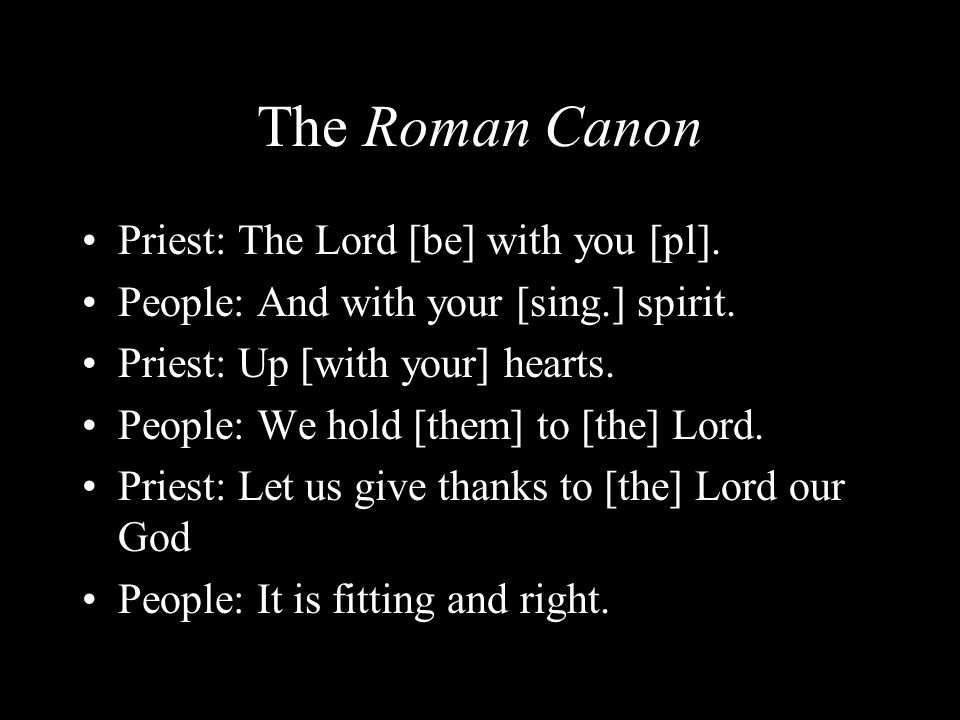 The Roman Canon Priest: The Lord [be] with you [pl]. People: And with your [sing.] spirit. Priest: Up [with your] hearts. People: We hold [them] to [t