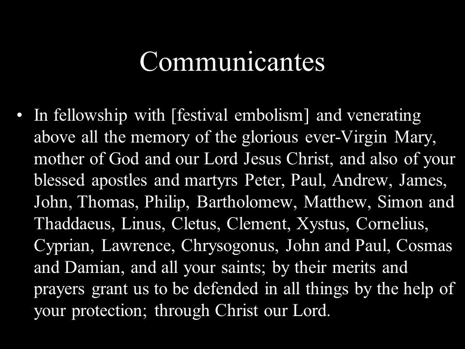 Communicantes In fellowship with [festival embolism] and venerating above all the memory of the glorious ever-Virgin Mary, mother of God and our Lord