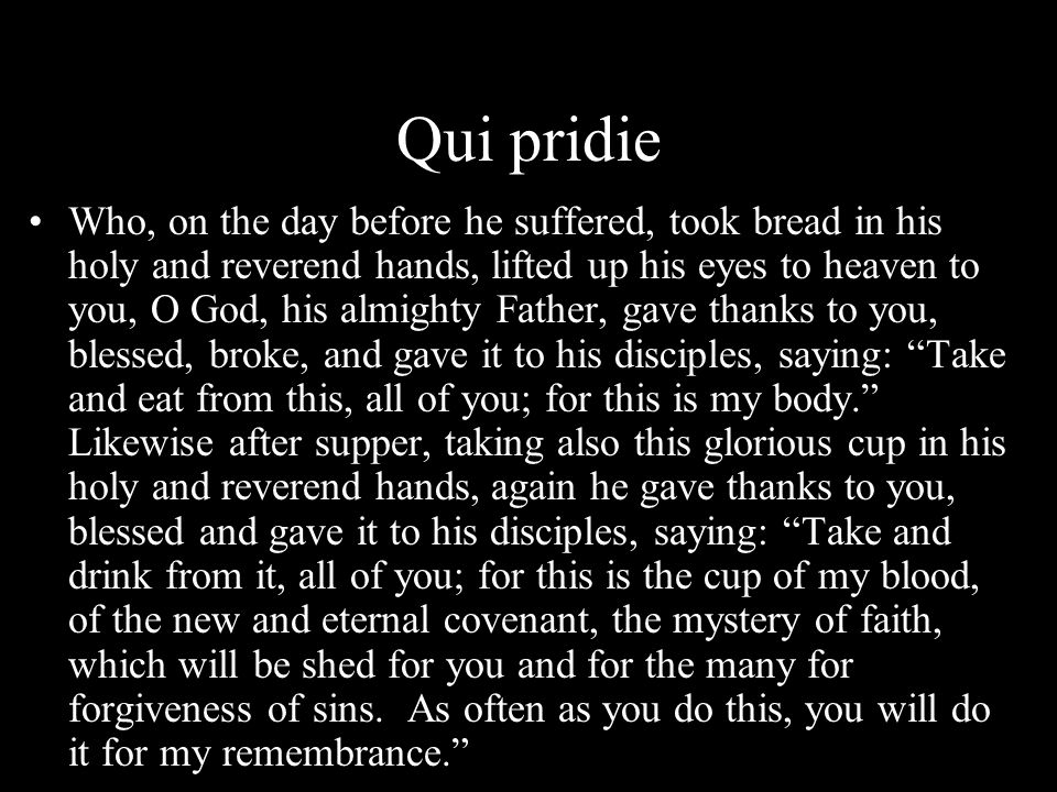 Qui pridie Who, on the day before he suffered, took bread in his holy and reverend hands, lifted up his eyes to heaven to you, O God, his almighty Fat