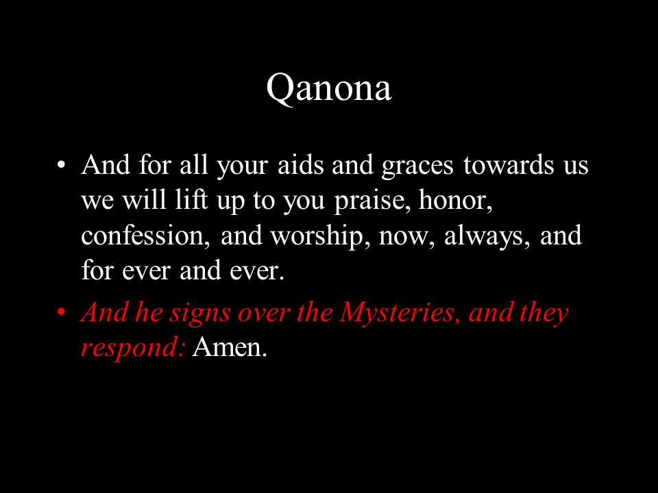 Qanona And for all your aids and graces towards us we will lift up to you praise, honor, confession, and worship, now, always, and for ever and ever.