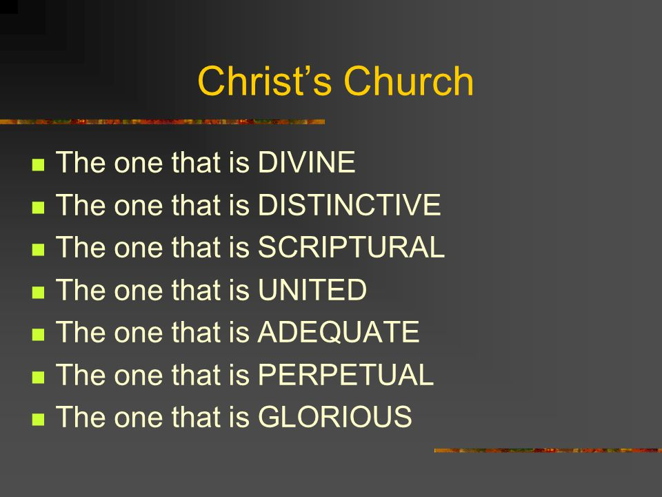 Christ's Church The one that is DIVINE The one that is DISTINCTIVE The one that is SCRIPTURAL The one that is UNITED The one that is ADEQUATE The one that is PERPETUAL The one that is GLORIOUS